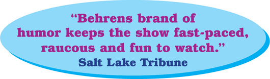 Behrens brand of  humor keeps the show fast-paced,  raucous and fun to watch.