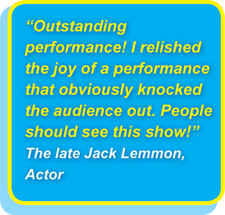 Outstanding performance! I relished the joy of a performance that obviously knocked the audience out. People should see this show! The late Jack Lemmon, Actor